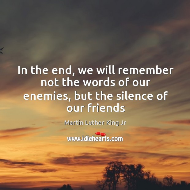 In the end, we will remember not the words of our enemies, but the silence of our friends Image