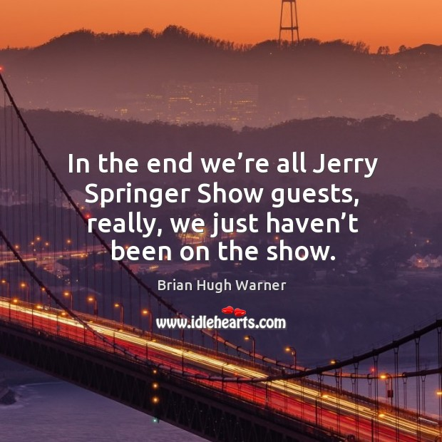 Image, In the end we're all jerry springer show guests, really, we just haven't been on the show.