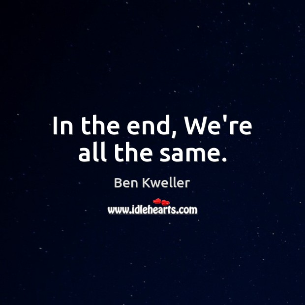 In the end, We're all the same. Image