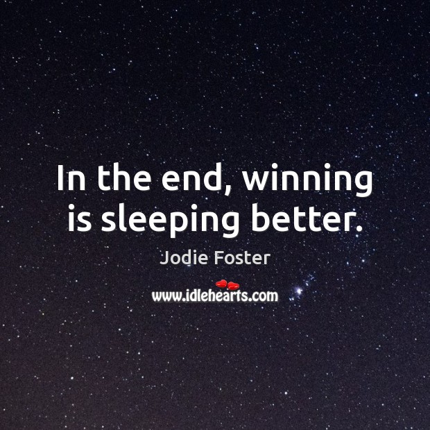 In the end, winning is sleeping better. Jodie Foster Picture Quote