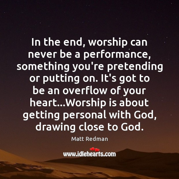 In the end, worship can never be a performance, something you're pretending Worship Quotes Image