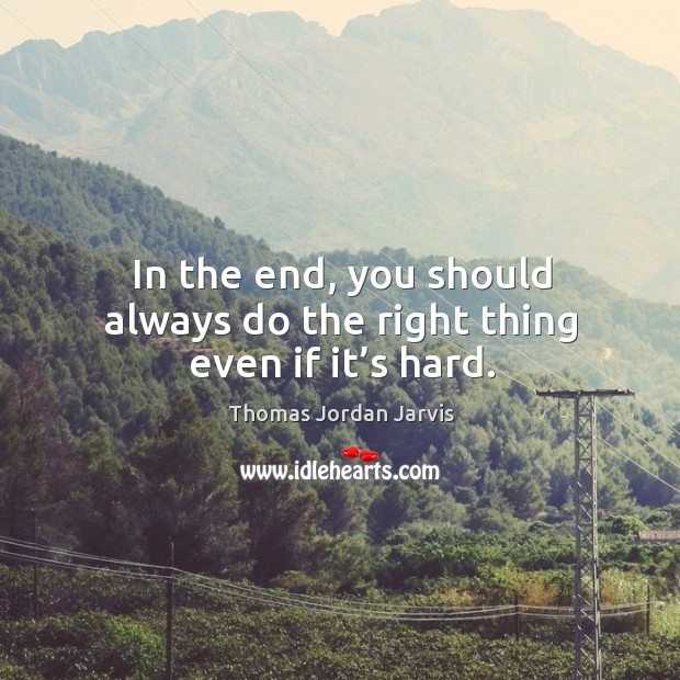 In the end, you should always do the right thing even if it's hard. Thomas Jordan Jarvis Picture Quote