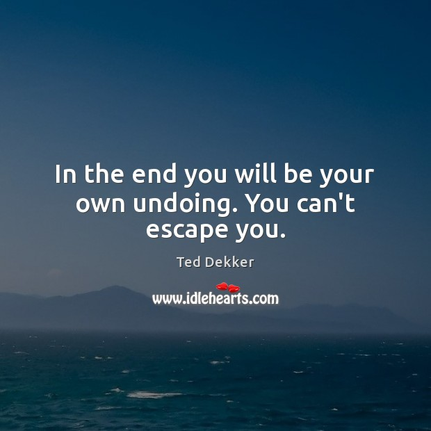 In the end you will be your own undoing. You can't escape you. Image
