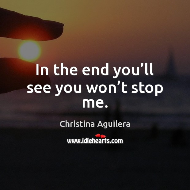 In the end you'll see you won't stop me. Christina Aguilera Picture Quote