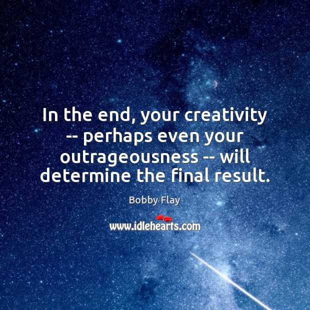 In the end, your creativity — perhaps even your outrageousness — will Bobby Flay Picture Quote