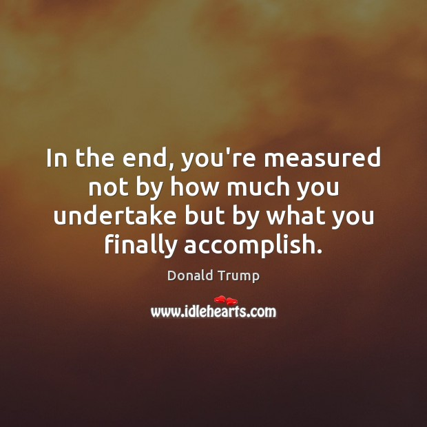In the end, you're measured not by how much you undertake but Donald Trump Picture Quote