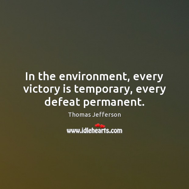 In the environment, every victory is temporary, every defeat permanent. Victory Quotes Image