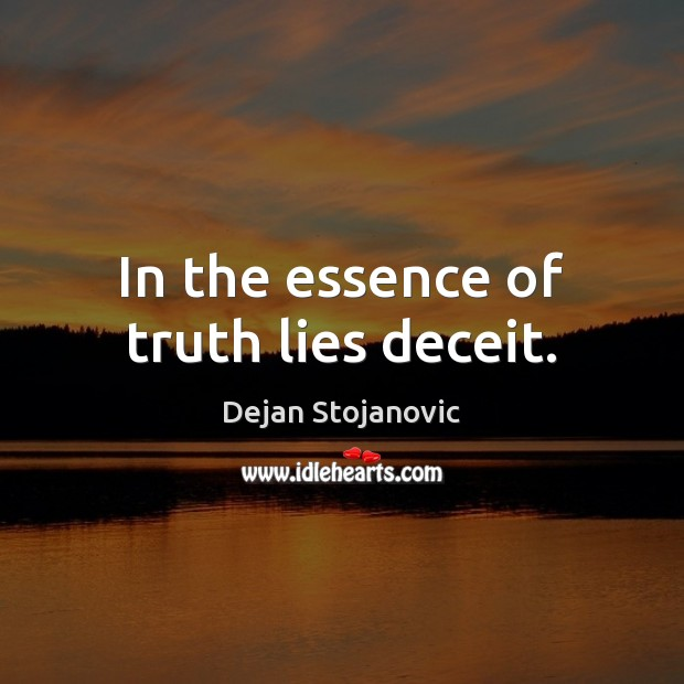 In the essence of truth lies deceit. Dejan Stojanovic Picture Quote