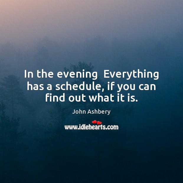 In the evening  Everything has a schedule, if you can find out what it is. John Ashbery Picture Quote