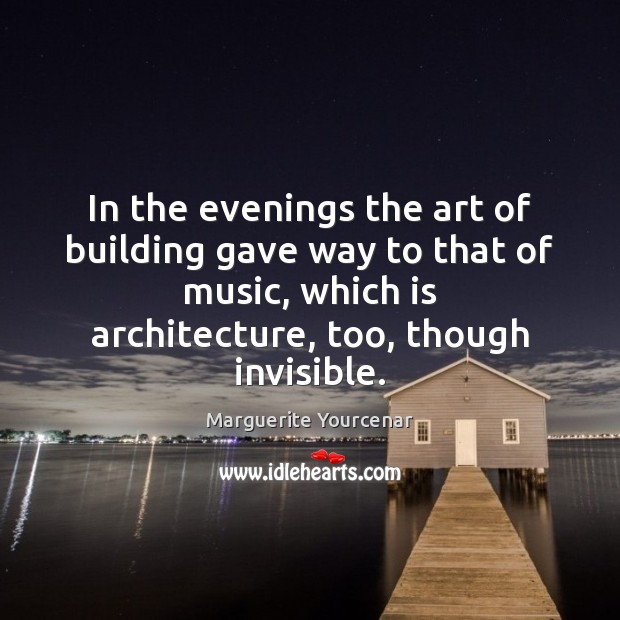 In the evenings the art of building gave way to that of Marguerite Yourcenar Picture Quote