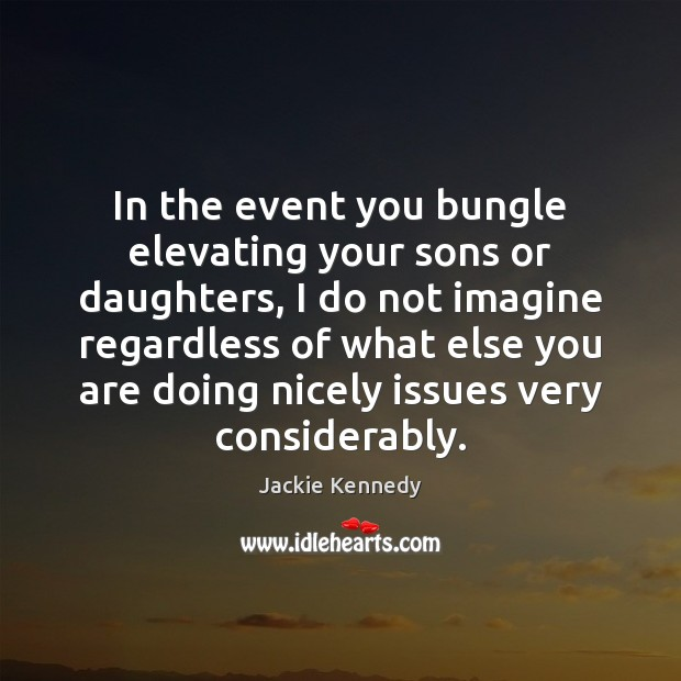 In the event you bungle elevating your sons or daughters, I do Image