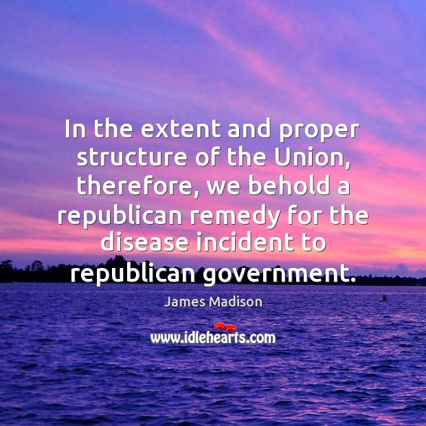 In the extent and proper structure of the Union, therefore, we behold James Madison Picture Quote
