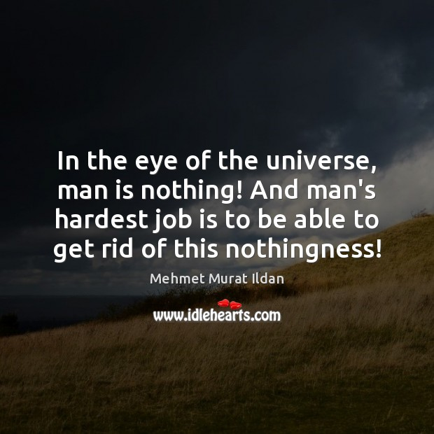 In the eye of the universe, man is nothing! And man's hardest Image