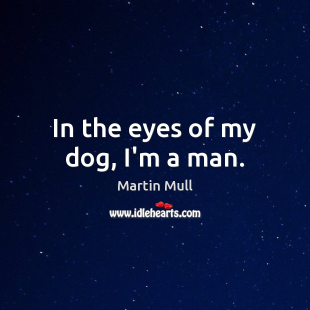 Image, In the eyes of my dog, I'm a man.