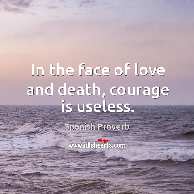 In the face of love and death, courage is useless. Image