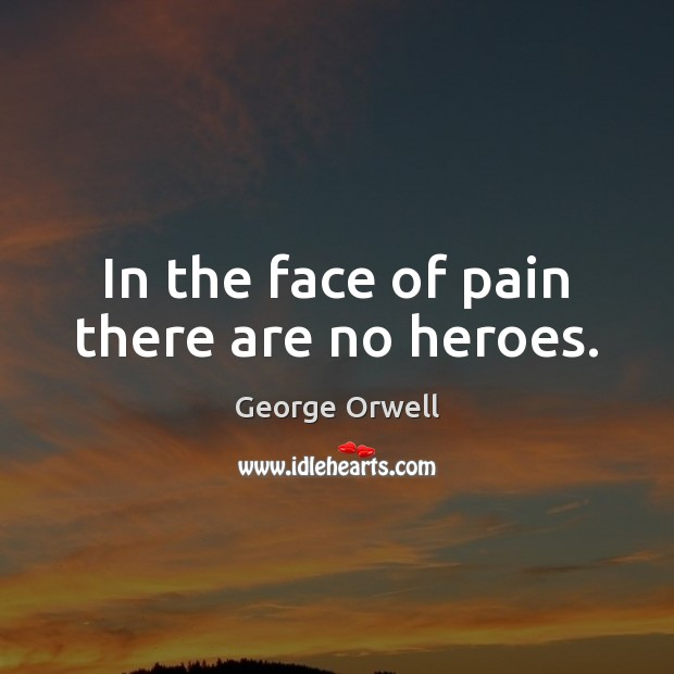In the face of pain there are no heroes. George Orwell Picture Quote