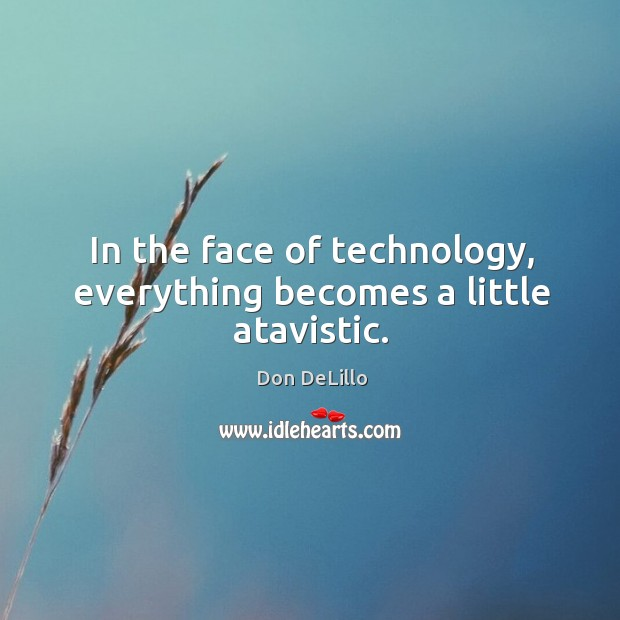 In the face of technology, everything becomes a little atavistic. Image