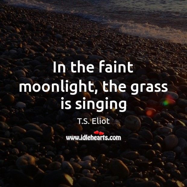 In the faint moonlight, the grass is singing T.S. Eliot Picture Quote