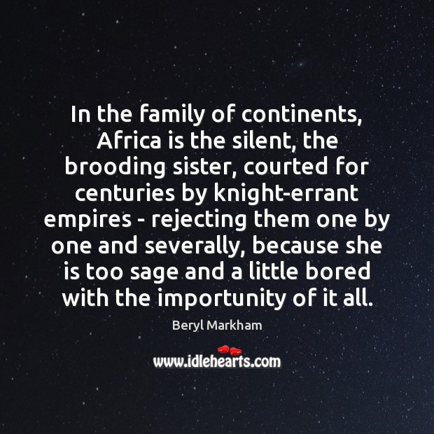 In the family of continents, Africa is the silent, the brooding sister, Beryl Markham Picture Quote