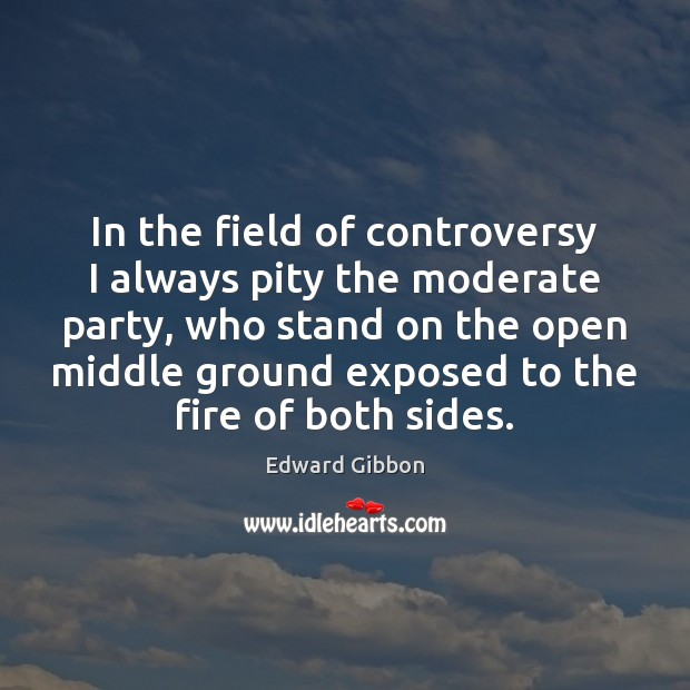 In the field of controversy I always pity the moderate party, who Edward Gibbon Picture Quote