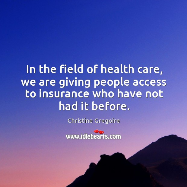 In the field of health care, we are giving people access to insurance who have not had it before. Image