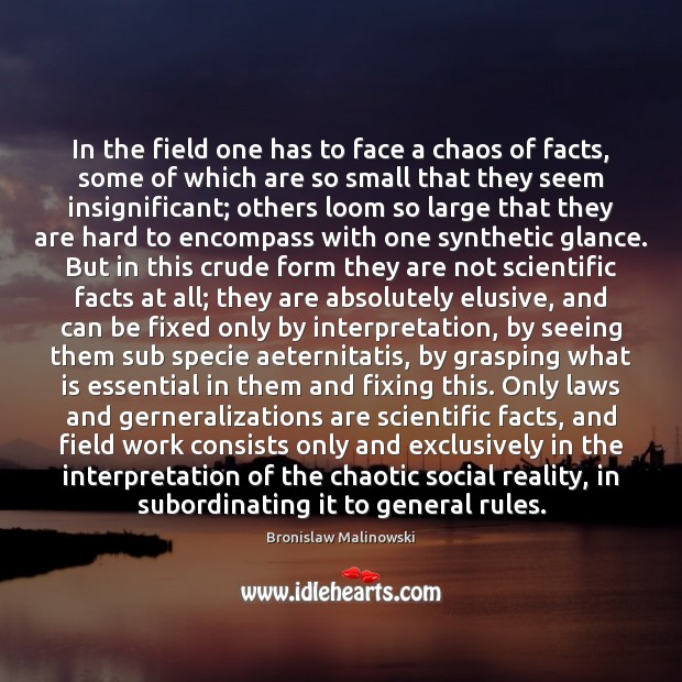 In the field one has to face a chaos of facts, some Image