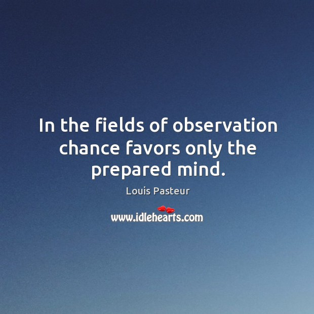 In the fields of observation chance favors only the prepared mind. Image
