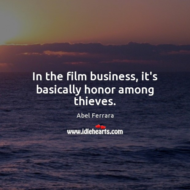 Image, In the film business, it's basically honor among thieves.