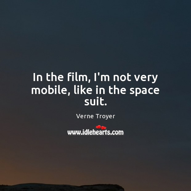 In the film, I'm not very mobile, like in the space suit. Verne Troyer Picture Quote