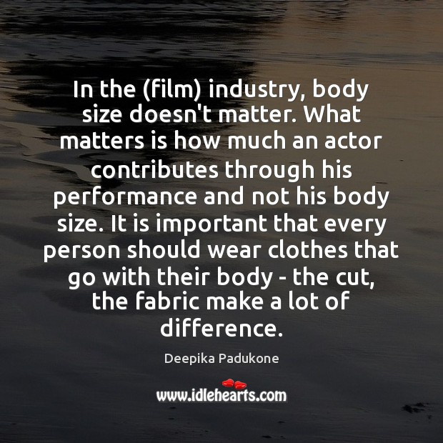 In the (film) industry, body size doesn't matter. What matters is how Deepika Padukone Picture Quote