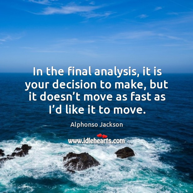 In the final analysis, it is your decision to make, but it doesn't move as fast as I'd like it to move. Image