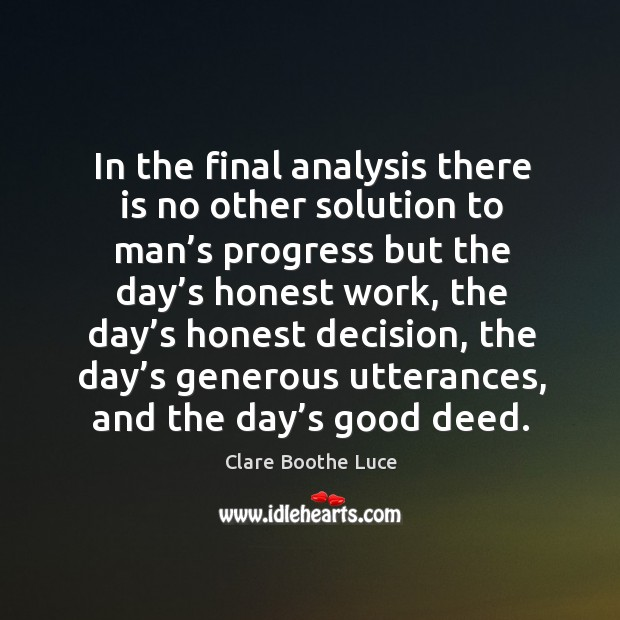 In the final analysis there is no other solution to man's progress but the day's honest work Image