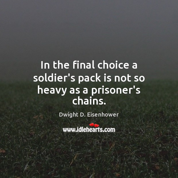 In the final choice a soldier's pack is not so heavy as a prisoner's chains. Dwight D. Eisenhower Picture Quote
