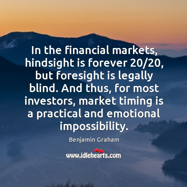 In the financial markets, hindsight is forever 20/20, but foresight is legally blind. Benjamin Graham Picture Quote