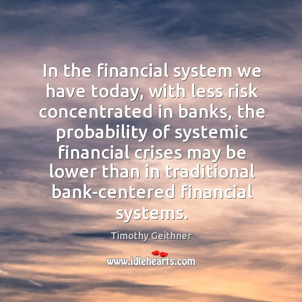 In the financial system we have today, with less risk concentrated in banks, the probability Timothy Geithner Picture Quote