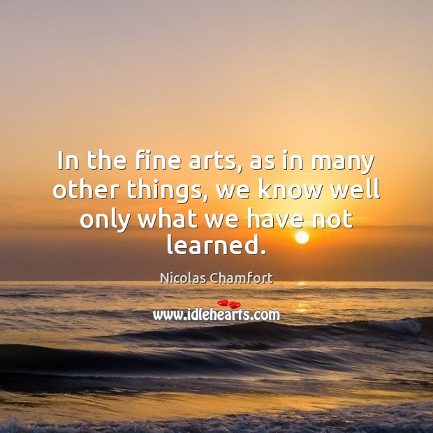 In the fine arts, as in many other things, we know well only what we have not learned. Nicolas Chamfort Picture Quote