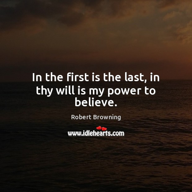 In the first is the last, in thy will is my power to believe. Robert Browning Picture Quote