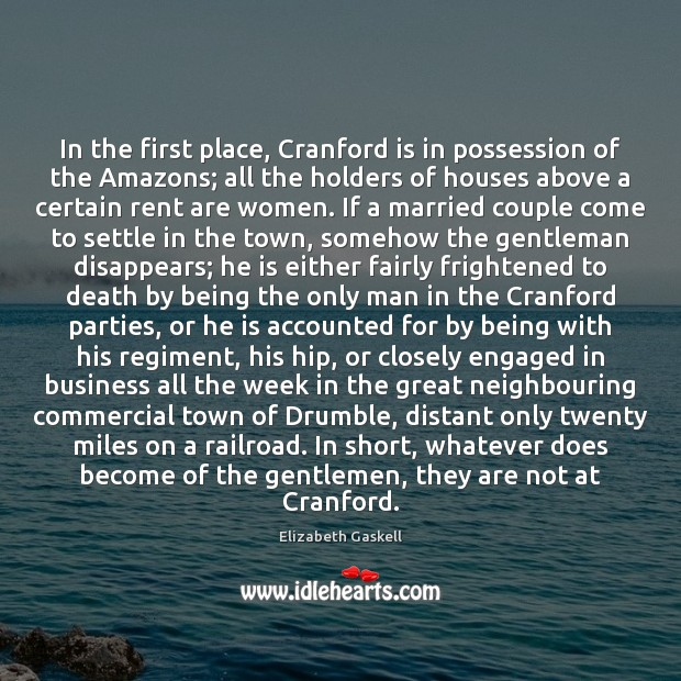 In the first place, Cranford is in possession of the Amazons; all Elizabeth Gaskell Picture Quote