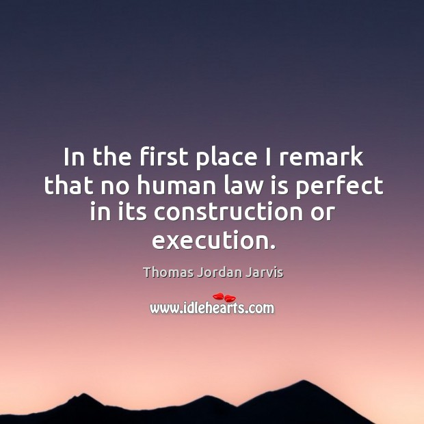 In the first place I remark that no human law is perfect in its construction or execution. Thomas Jordan Jarvis Picture Quote