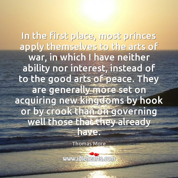 In the first place, most princes apply themselves to the arts of Thomas More Picture Quote