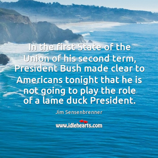 In the first state of the union of his second term, president bush made clear to americans Jim Sensenbrenner Picture Quote