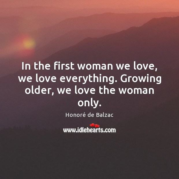 In the first woman we love, we love everything. Growing older, we love the woman only. Image