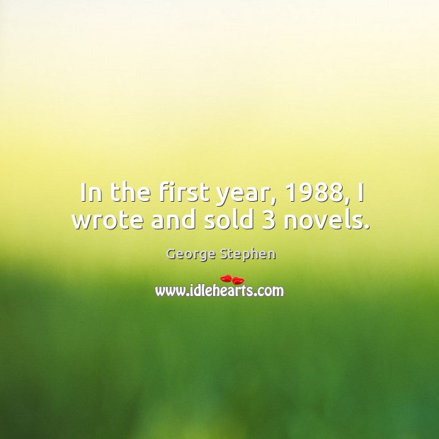 In the first year, 1988, I wrote and sold 3 novels. George Stephen Picture Quote