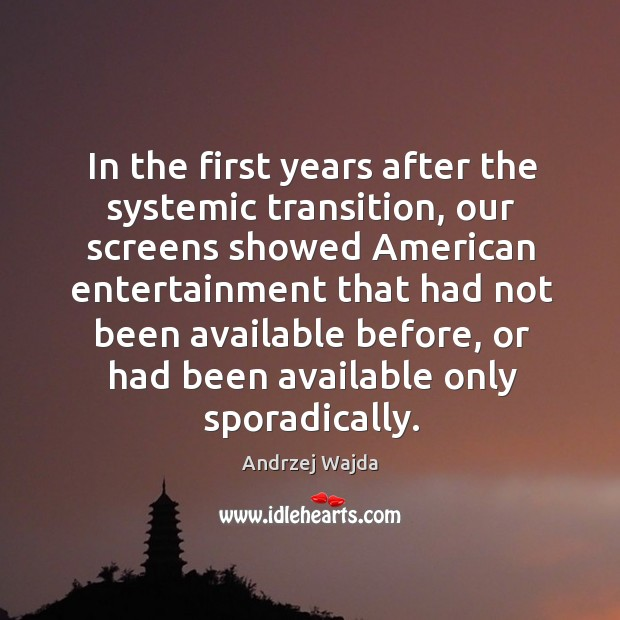 In the first years after the systemic transition, our screens showed american entertainment Andrzej Wajda Picture Quote
