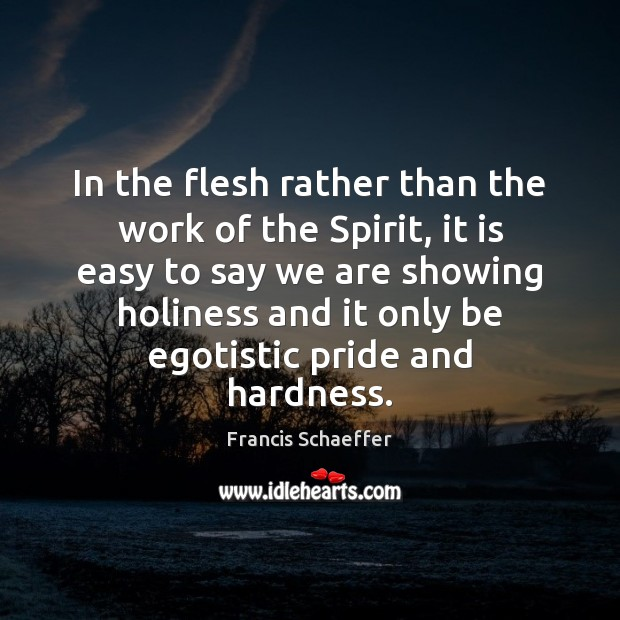 In the flesh rather than the work of the Spirit, it is Francis Schaeffer Picture Quote