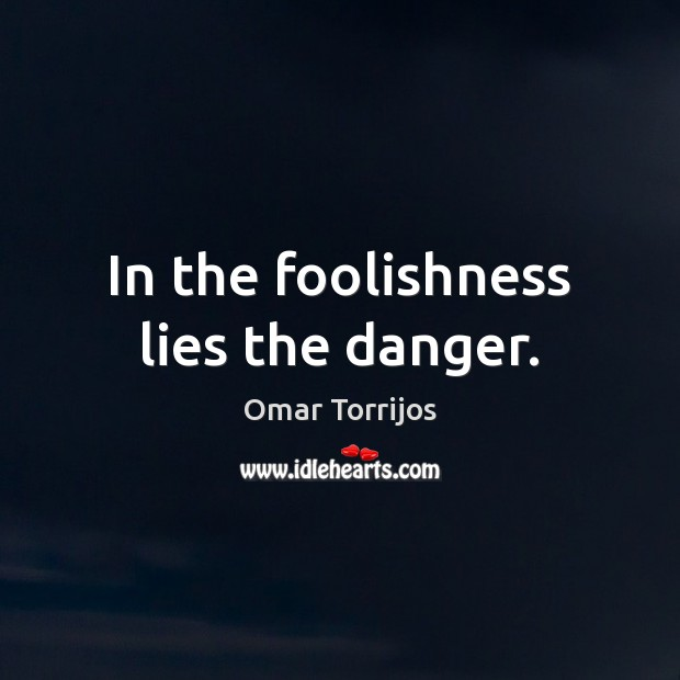 In the foolishness lies the danger. Omar Torrijos Picture Quote