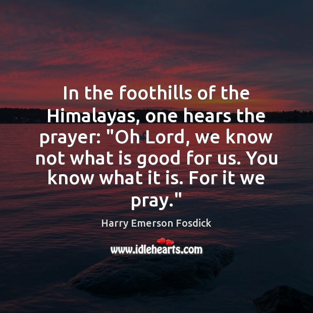 "In the foothills of the Himalayas, one hears the prayer: ""Oh Lord, Harry Emerson Fosdick Picture Quote"