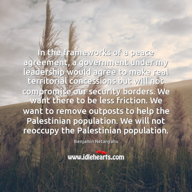 In the frameworks of a peace agreement, a government under my leadership Benjamin Netanyahu Picture Quote