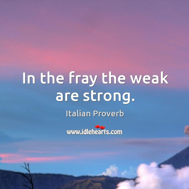 In the fray the weak are strong. Image