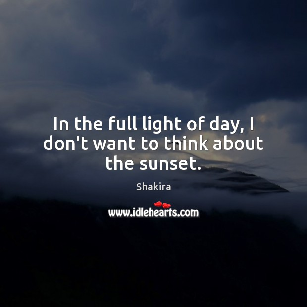 Shakira Picture Quote image saying: In the full light of day, I don't want to think about the sunset.